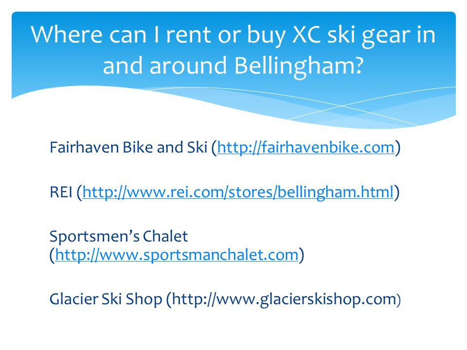 Fairhaven Bike and Ski (http://fairhavenbike.com)http://fairhavenbike.com REI (http://www.rei.com/stores/bellingham.html)http://www.rei.com/stores/bellingham.html Sportsmen's Chalet (http://www.sportsmanchalet.com)http://www.sportsmanchalet.com Glacier Ski Shop (http://www.glacierskishop.com ) Where can I rent or buy XC ski gear in and around Bellingham