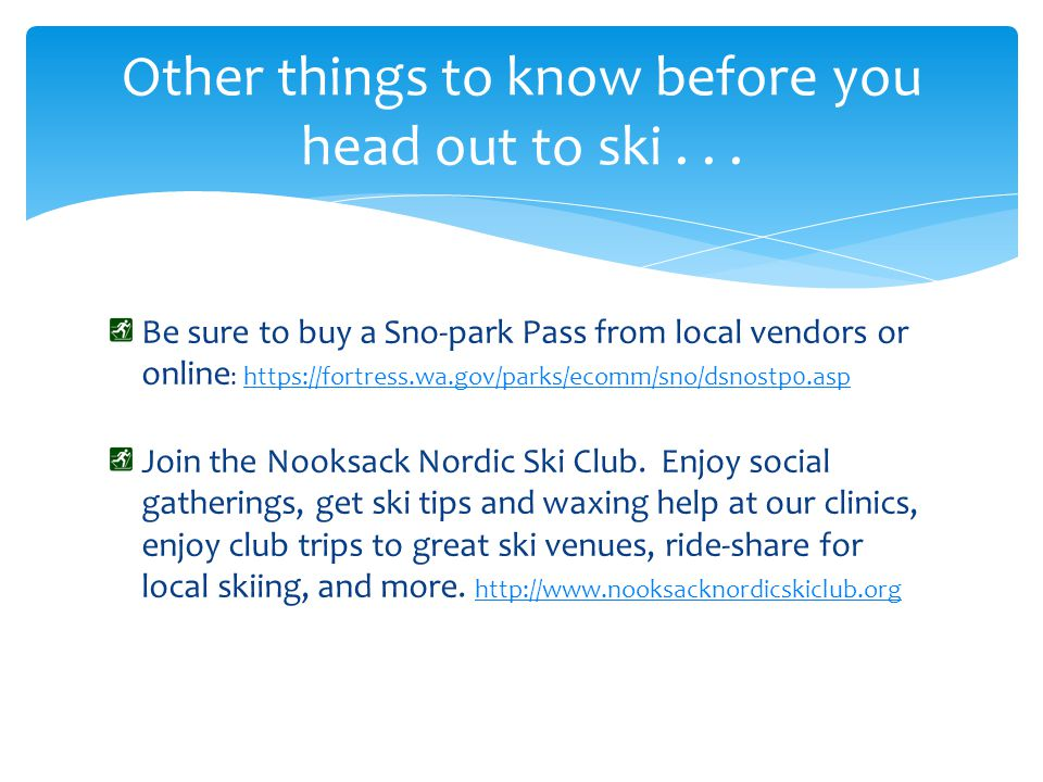 Be sure to buy a Sno-park Pass from local vendors or online : https://fortress.wa.gov/parks/ecomm/sno/dsnostp0.asphttps://fortress.wa.gov/parks/ecomm/sno/dsnostp0.asp Join the Nooksack Nordic Ski Club.