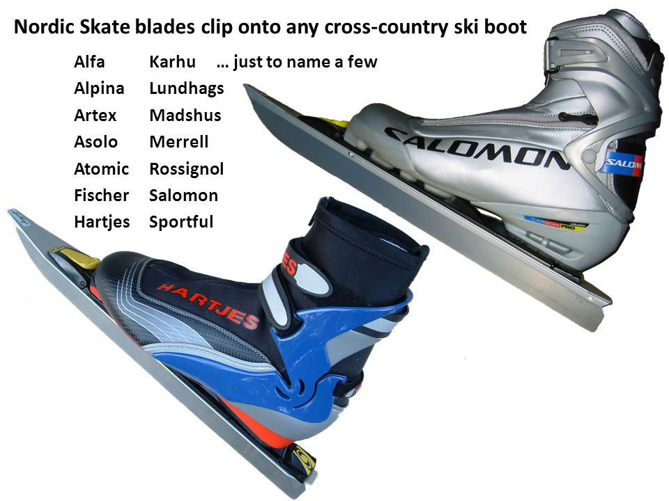 Nordic Skate blades clip onto any cross-country ski boot Alfa Karhu … just to name a few Alpina Lundhags Artex Madshus Asolo Merrell Atomic Rossignol Fischer Salomon Hartjes Sportful