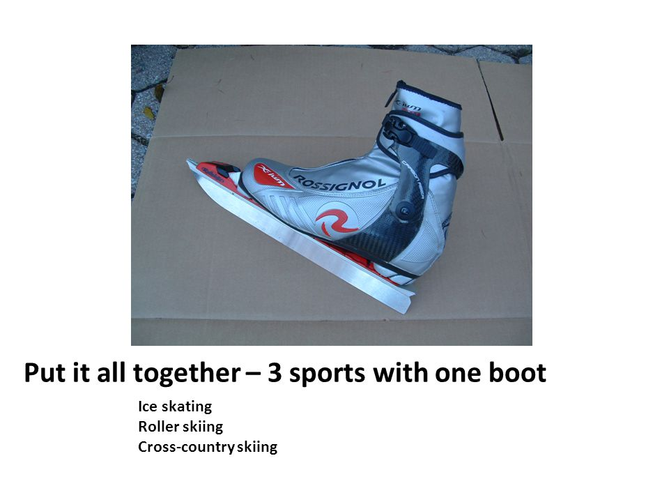 Put it all together – 3 sports with one boot Ice skating Roller skiing Cross-country skiing