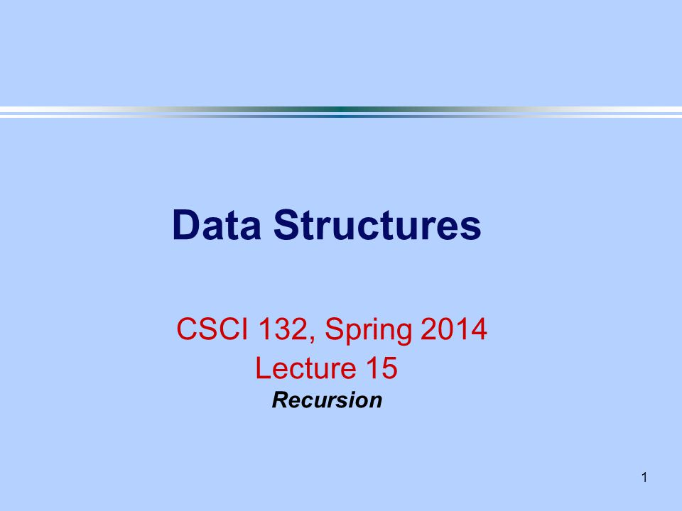 1 Data Structures CSCI 132, Spring 2014 Lecture 15 Recursion