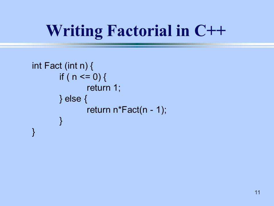 11 Writing Factorial in C++ int Fact (int n) { if ( n <= 0) { return 1; } else { return n*Fact(n - 1); }
