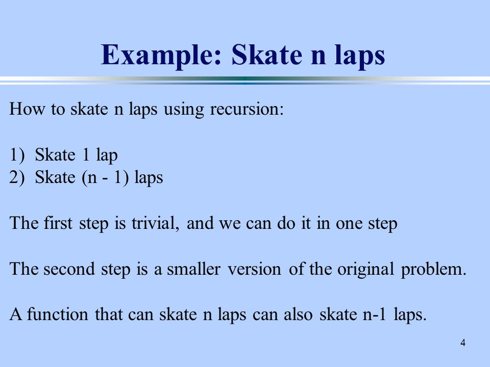 4 Example: Skate n laps How to skate n laps using recursion: 1) Skate 1 lap 2) Skate (n - 1) laps The first step is trivial, and we can do it in one step The second step is a smaller version of the original problem.