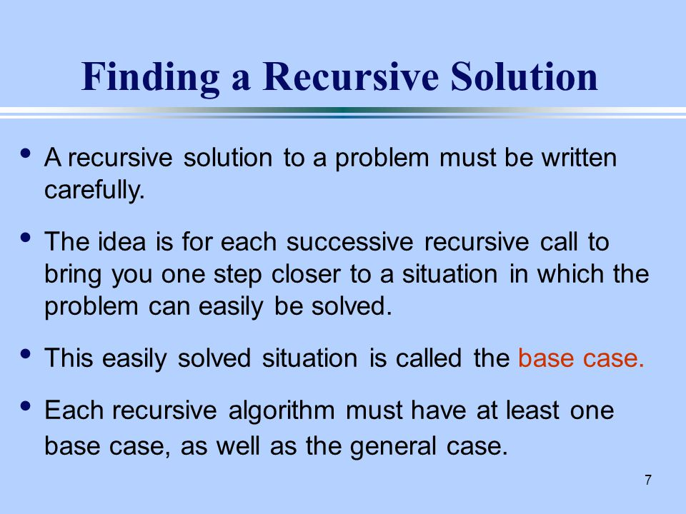 8 General Format for Recursion if (some easily-solved condition) { // base case solution statement(s) } else { // general case (Possibly other statements here, too).