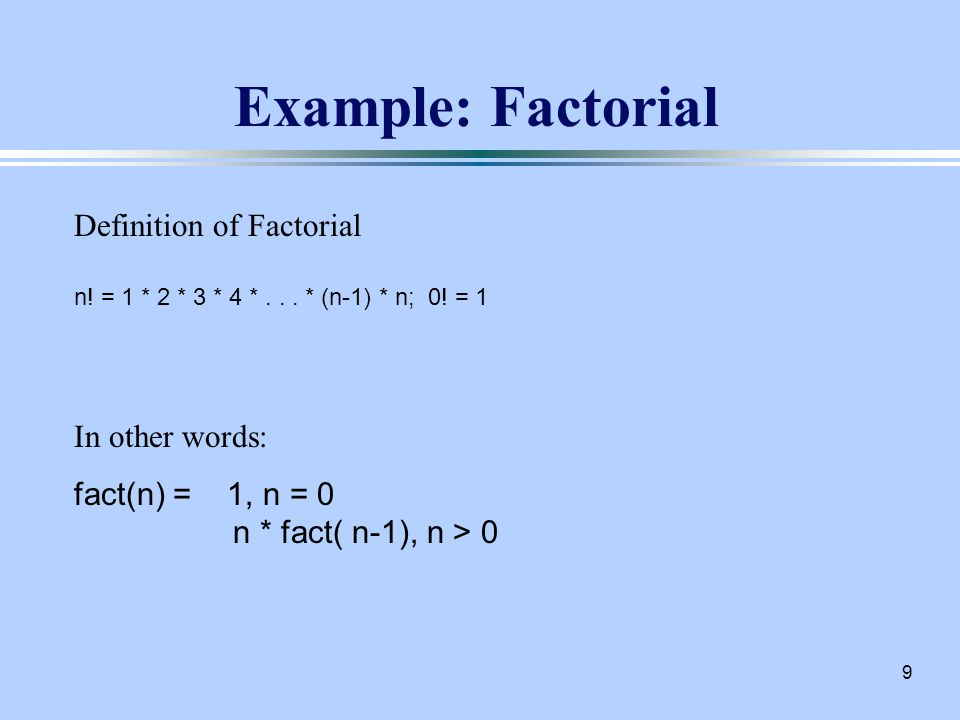 9 Example: Factorial Definition of Factorial n. = 1 * 2 * 3 * 4 *...