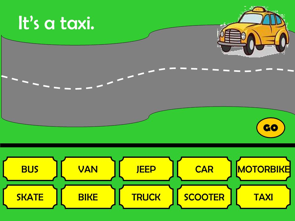It's a taxi. BUS SKATE VAN BIKE JEEP TRUCK CAR SCOOTER MOTORBIKE TAXI GO