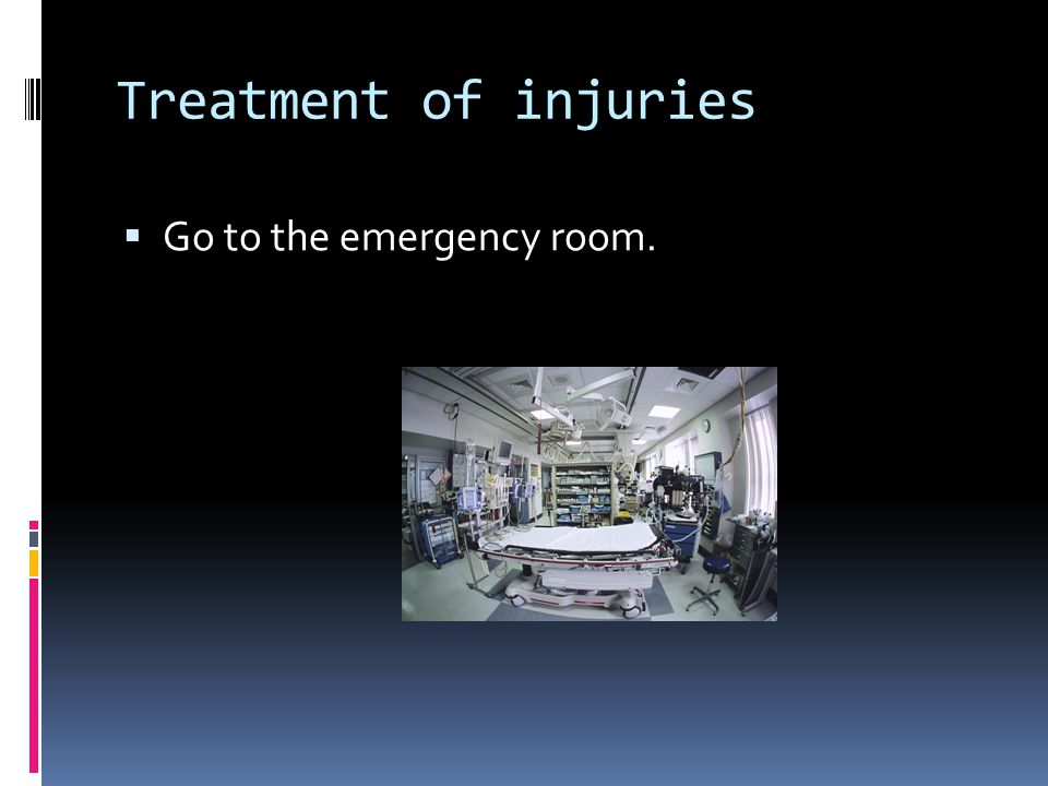 Treatment of injuries  Go to the emergency room.
