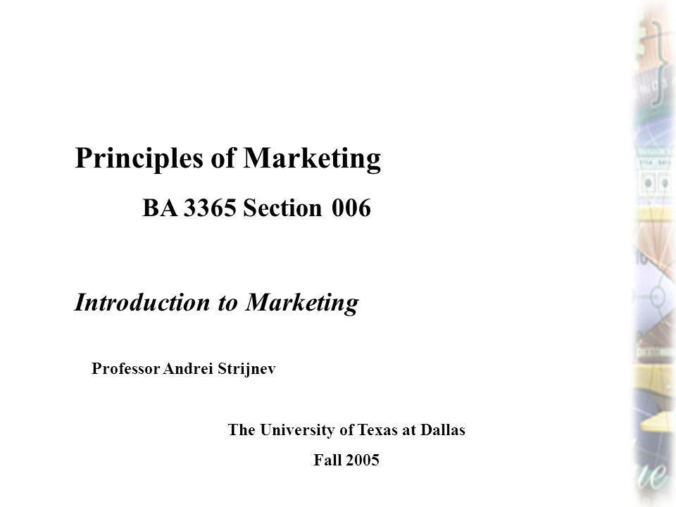 Principles of Marketing BA 3365 Section 006 Introduction to Marketing Professor Andrei Strijnev The University of Texas at Dallas Fall 2005