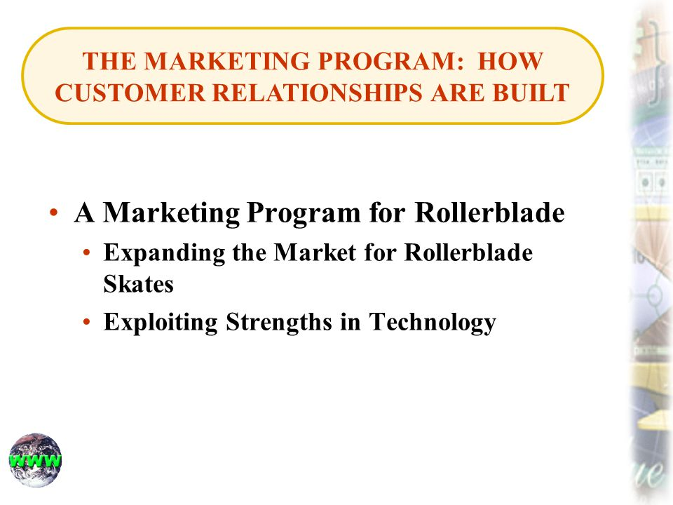 A Marketing Program for Rollerblade Expanding the Market for Rollerblade Skates Exploiting Strengths in Technology THE MARKETING PROGRAM: HOW CUSTOMER RELATIONSHIPS ARE BUILT