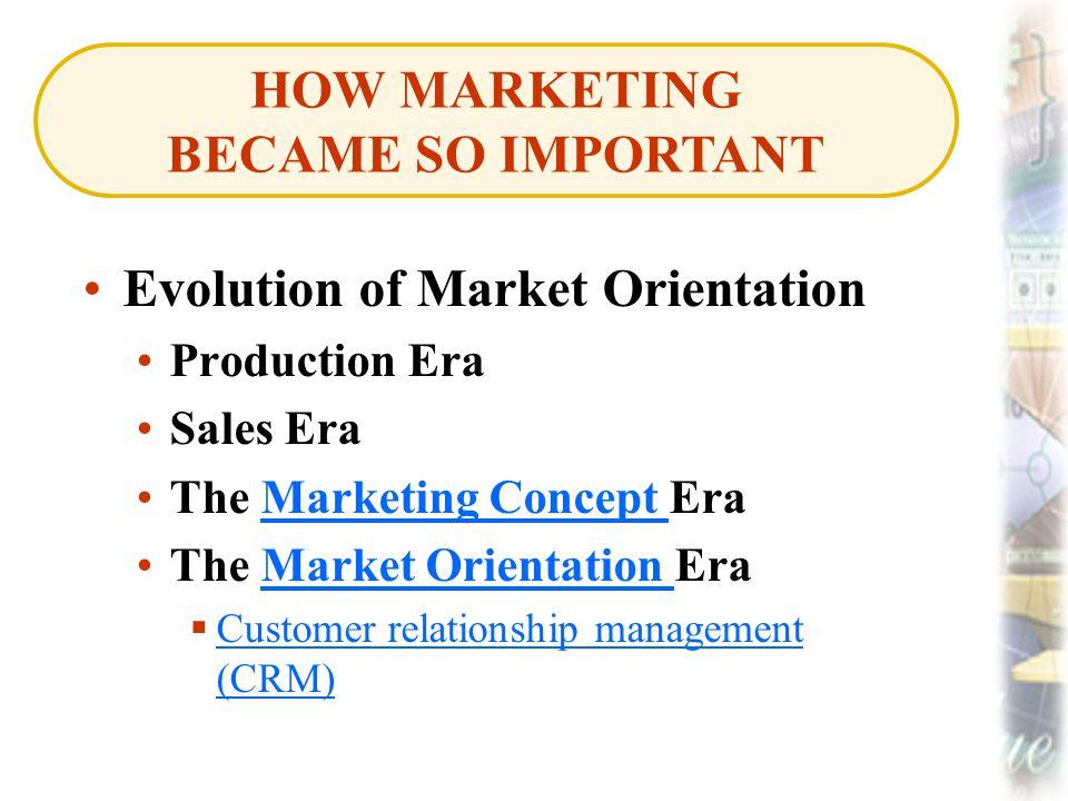 Evolution of Market Orientation Production Era Sales Era The Marketing Concept EraMarketing Concept The Market Orientation EraMarket Orientation  Customer relationship management (CRM) Customer relationship management (CRM) HOW MARKETING BECAME SO IMPORTANT