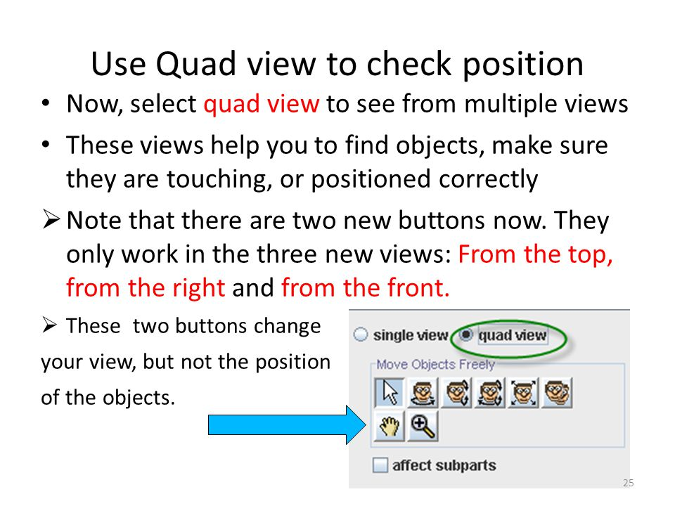 Use Quad view to check position Now, select quad view to see from multiple views These views help you to find objects, make sure they are touching, or positioned correctly  Note that there are two new buttons now.