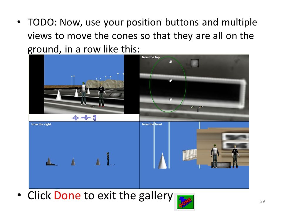 TODO: Now, use your position buttons and multiple views to move the cones so that they are all on the ground, in a row like this: Click Done to exit the gallery 29