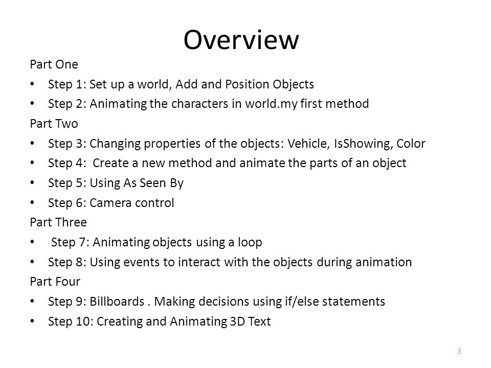 Overview Part One Step 1: Set up a world, Add and Position Objects Step 2: Animating the characters in world.my first method Part Two Step 3: Changing properties of the objects: Vehicle, IsShowing, Color Step 4: Create a new method and animate the parts of an object Step 5: Using As Seen By Step 6: Camera control Part Three Step 7: Animating objects using a loop Step 8: Using events to interact with the objects during animation Part Four Step 9: Billboards.
