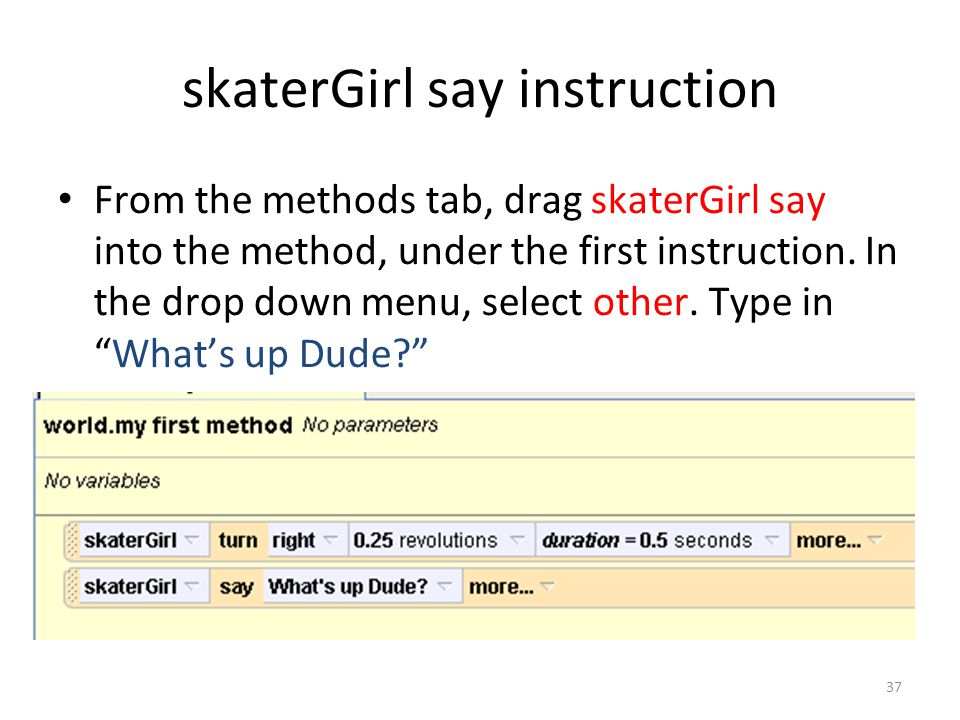 From the methods tab, drag skaterGirl say into the method, under the first instruction.