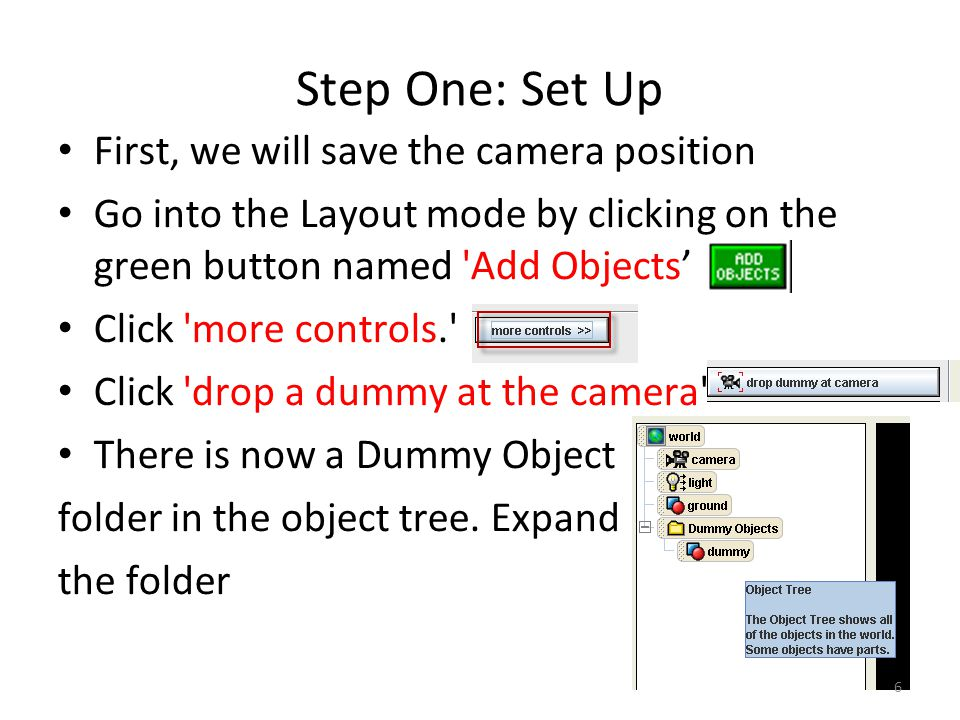 Step One: Set Up First, we will save the camera position Go into the Layout mode by clicking on the green button named Add Objects' Click more controls. Click drop a dummy at the camera There is now a Dummy Object folder in the object tree.