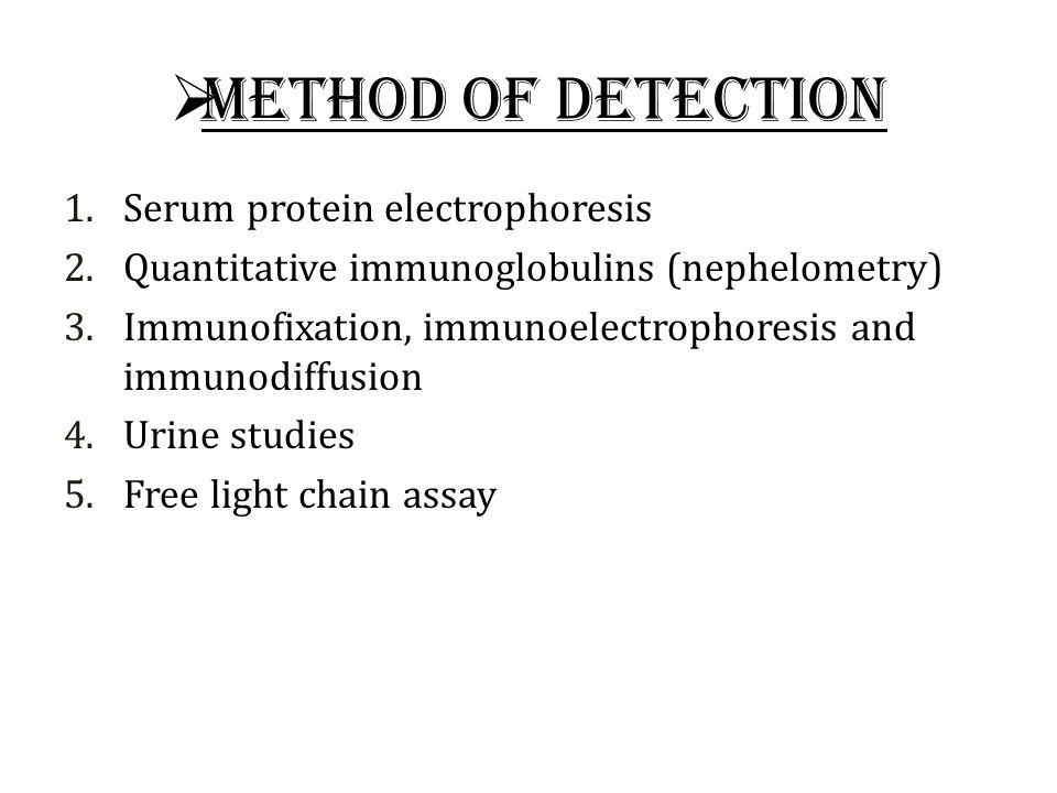  Method of detection 1.Serum protein electrophoresis 2.Quantitative immunoglobulins (nephelometry) 3.Immunofixation, immunoelectrophoresis and immunodiffusion 4.Urine studies 5.Free light chain assay