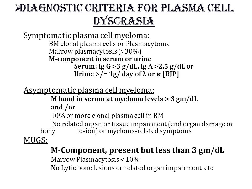  Diagnostic criteria for plasma cell dyscrasia Symptomatic plasma cell myeloma: BM clonal plasma cells or Plasmacytoma Marrow plasmacytosis (>30%) M-component in serum or urine Serum: Ig G >3 g/dL, Ig A >2.5 g/dL or Urine: >/= 1g/ day of λ or κ [BJP] Asymptomatic plasma cell myeloma: M band in serum at myeloma levels > 3 gm/dL and /or 10% or more clonal plasma cell in BM No related organ or tissue impairment (end organ damage or bony lesion) or myeloma-related symptoms MUGS: M-Component, present but less than 3 gm/dL Marrow Plasmacytosis < 10% No Lytic bone lesions or related organ impairment etc