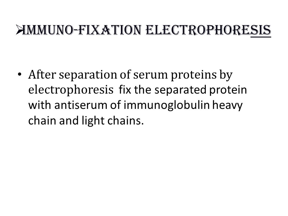  Immuno-fixation electrophoresis After separation of serum proteins by electrophoresis fix the separated protein with antiserum of immunoglobulin heavy chain and light chains.