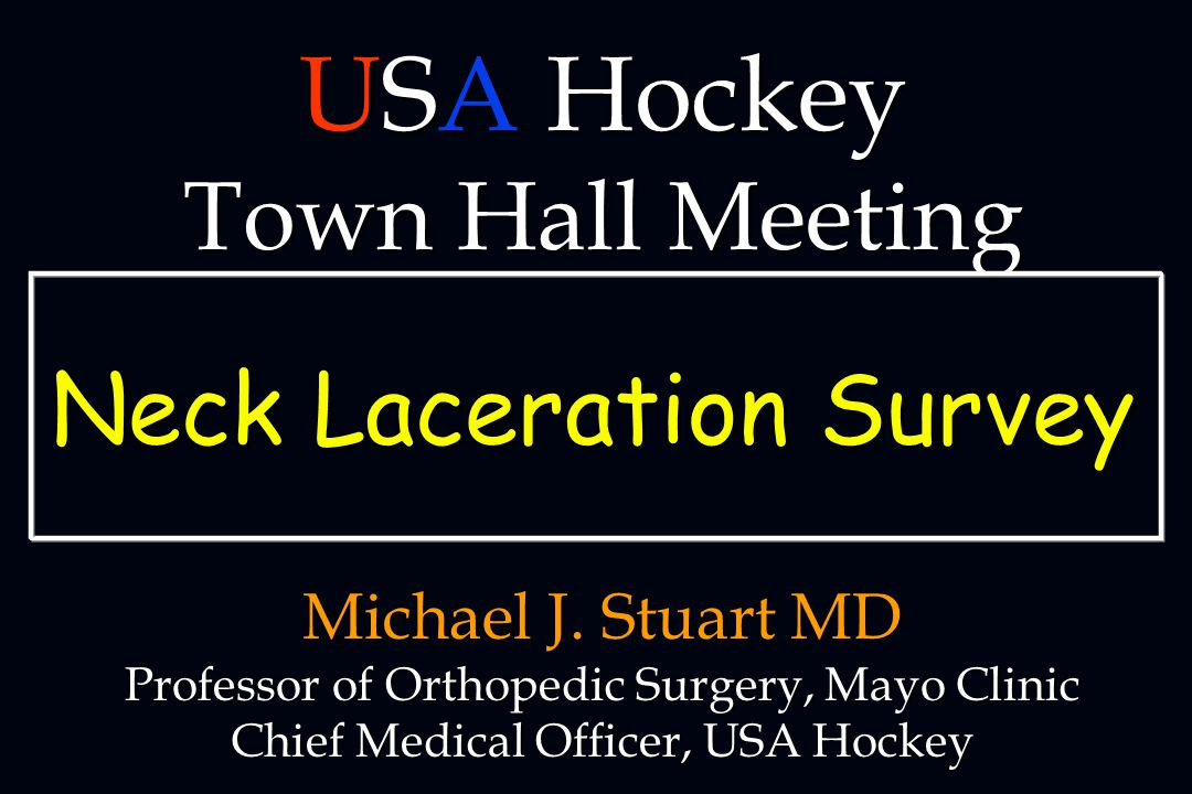 Michael J. Stuart MD Professor of Orthopedic Surgery, Mayo Clinic Chief Medical Officer, USA Hockey USA Hockey Town Hall Meeting Neck Laceration Surve