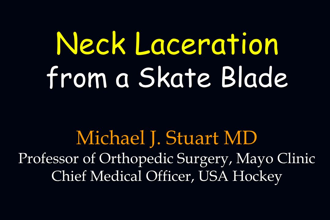 Michael J. Stuart MD Professor of Orthopedic Surgery, Mayo Clinic Chief Medical Officer, USA Hockey Neck Laceration from a Skate Blade