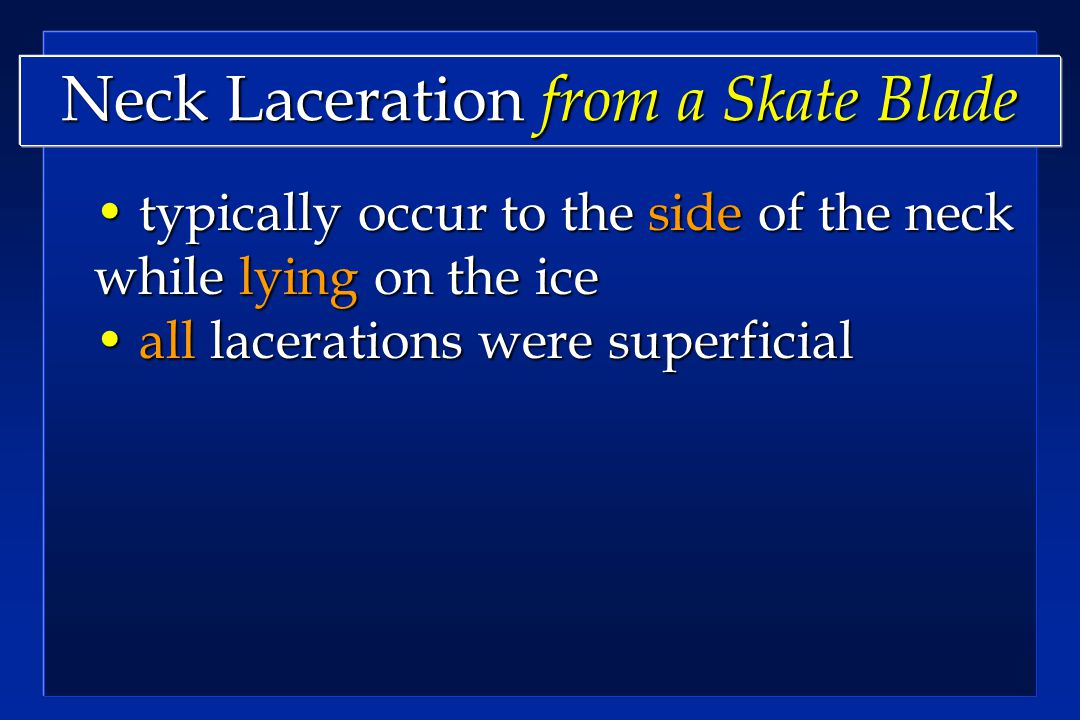 Neck Laceration from a Skate Blade typically occur to the side of the neck while lying on the ice typically occur to the side of the neck while lying on the ice all lacerations were superficial all lacerations were superficial