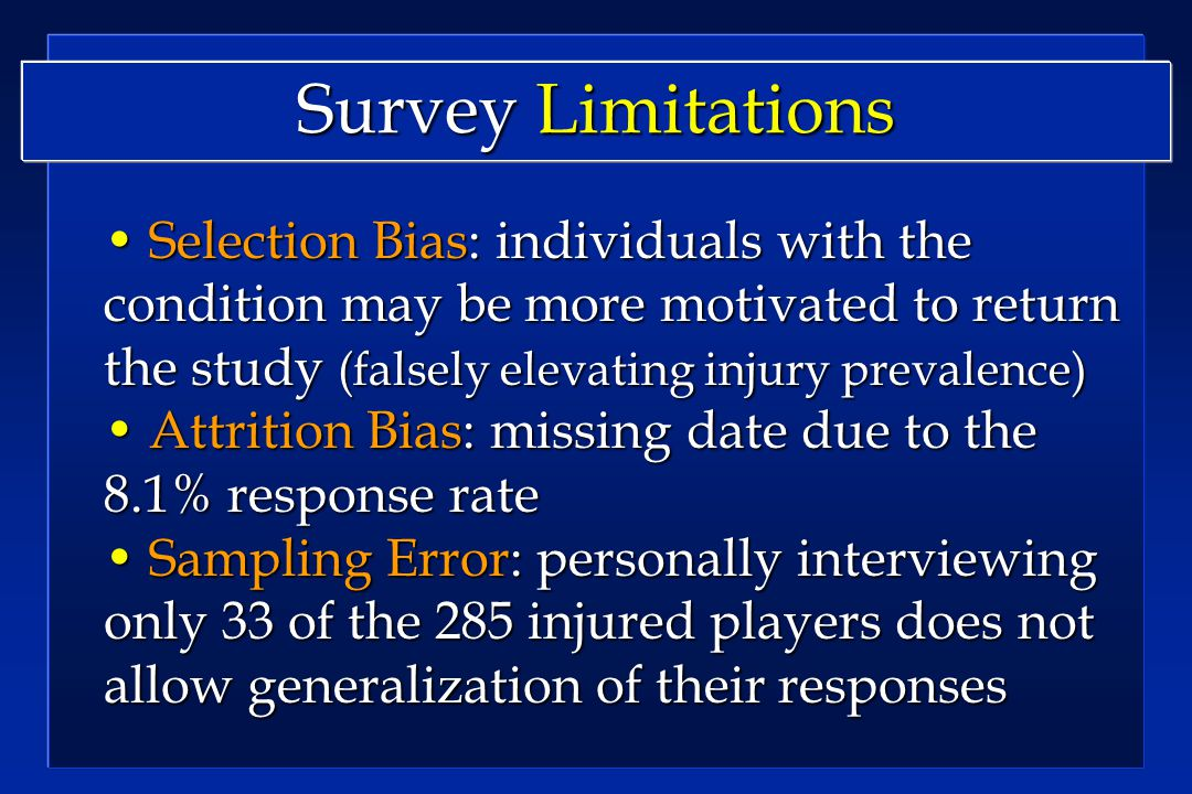 Survey Limitations Selection Bias: individuals with the condition may be more motivated to return the study (falsely elevating injury prevalence) Selection Bias: individuals with the condition may be more motivated to return the study (falsely elevating injury prevalence) Attrition Bias: missing date due to the 8.1% response rate Attrition Bias: missing date due to the 8.1% response rate Sampling Error: personally interviewing only 33 of the 285 injured players does not allow generalization of their responses Sampling Error: personally interviewing only 33 of the 285 injured players does not allow generalization of their responses