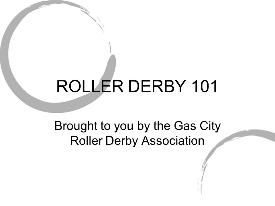 ROLLER DERBY 101 Brought to you by the Gas City Roller Derby Association