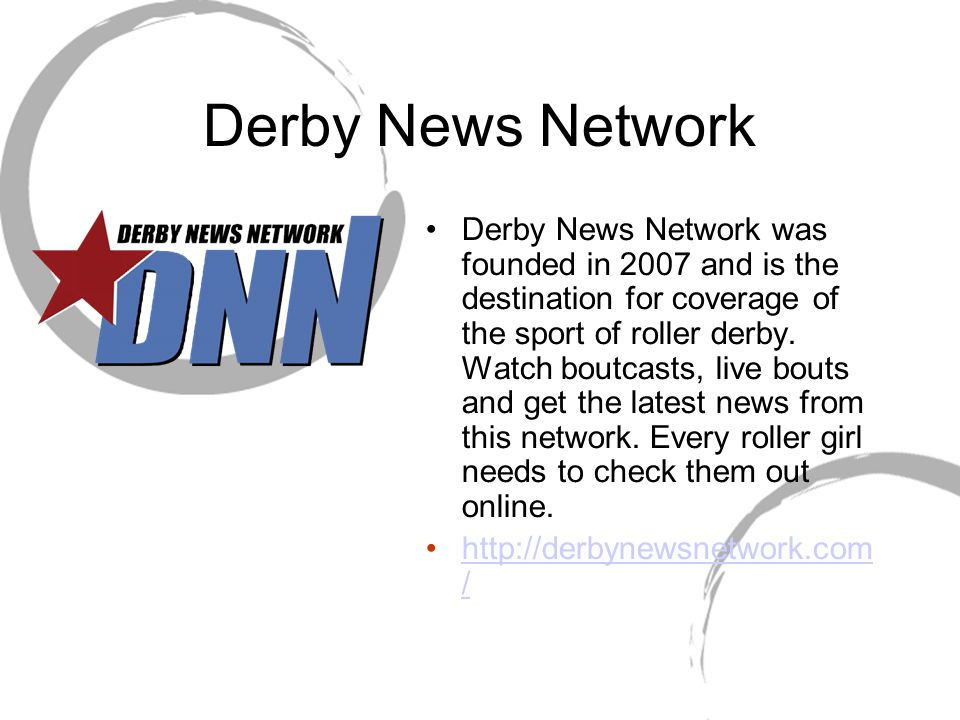 Derby News Network Derby News Network was founded in 2007 and is the destination for coverage of the sport of roller derby. Watch boutcasts, live bout