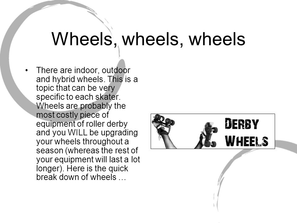Wheels, wheels, wheels There are indoor, outdoor and hybrid wheels. This is a topic that can be very specific to each skater. Wheels are probably the