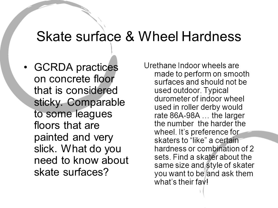 Skate surface & Wheel Hardness GCRDA practices on concrete floor that is considered sticky. Comparable to some leagues floors that are painted and ver