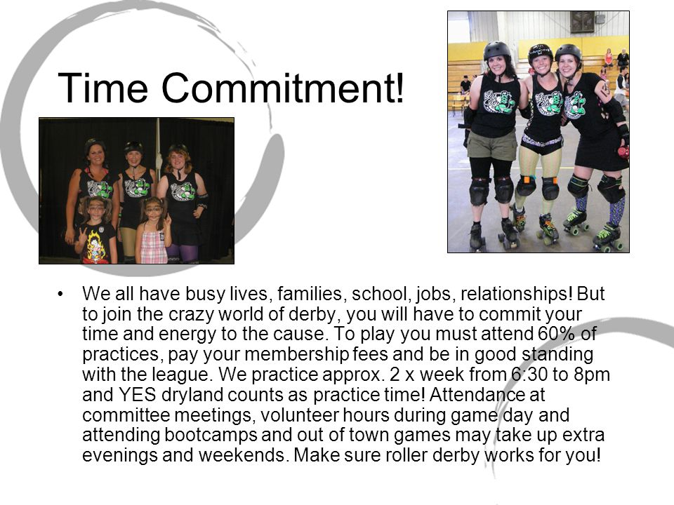 Time Commitment! We all have busy lives, families, school, jobs, relationships! But to join the crazy world of derby, you will have to commit your tim