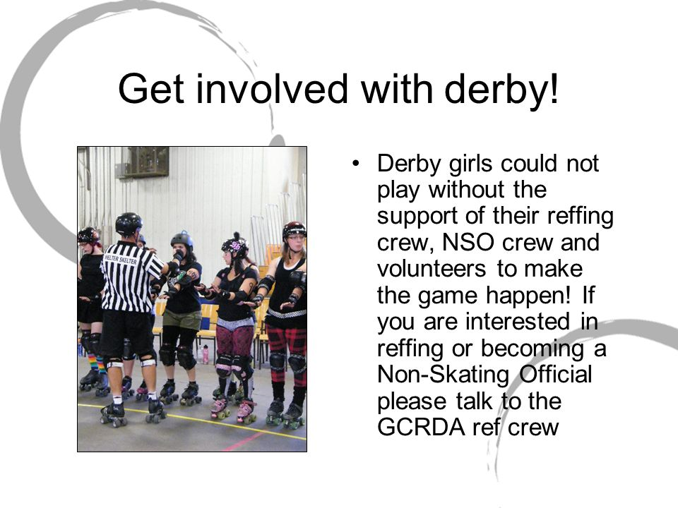 Get involved with derby! Derby girls could not play without the support of their reffing crew, NSO crew and volunteers to make the game happen! If you