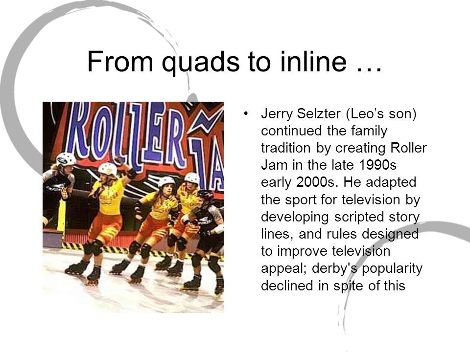 From quads to inline … Jerry Selzter (Leo's son) continued the family tradition by creating Roller Jam in the late 1990s early 2000s. He adapted the s