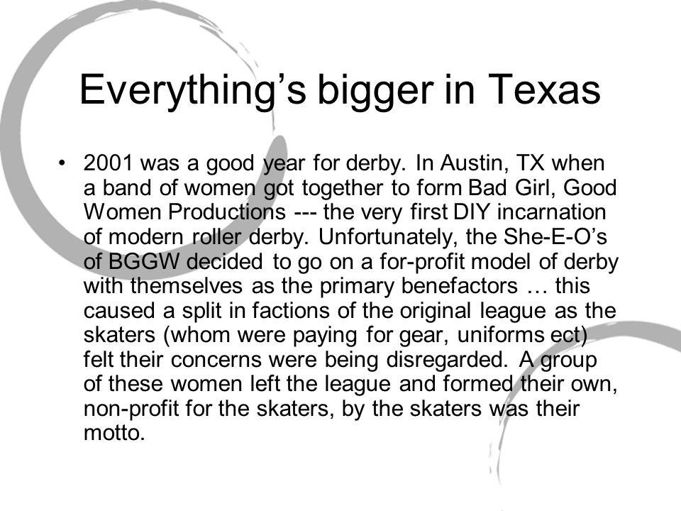 Everything's bigger in Texas 2001 was a good year for derby. In Austin, TX when a band of women got together to form Bad Girl, Good Women Productions