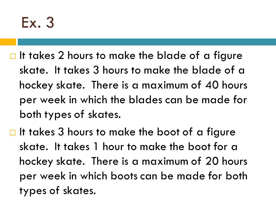 Ex. 3  It takes 2 hours to make the blade of a figure skate. It takes 3 hours to make the blade of a hockey skate. There is a maximum of 40 hours per