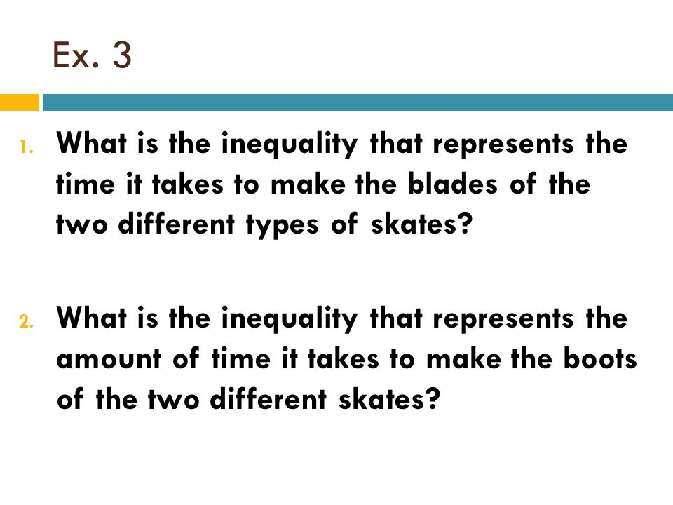 Ex. 3 1. What is the inequality that represents the time it takes to make the blades of the two different types of skates? 2. What is the inequality t