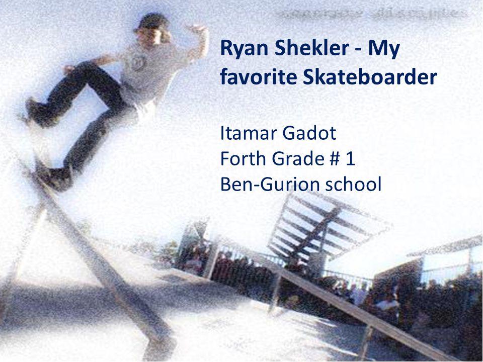 Ryan Shekler - My favorite Skateboarder Itamar Gadot Forth Grade # 1 Ben-Gurion school