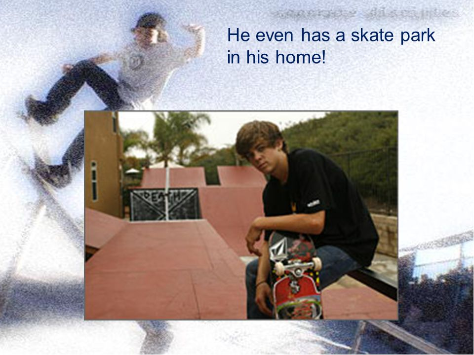 He even has a skate park in his home!