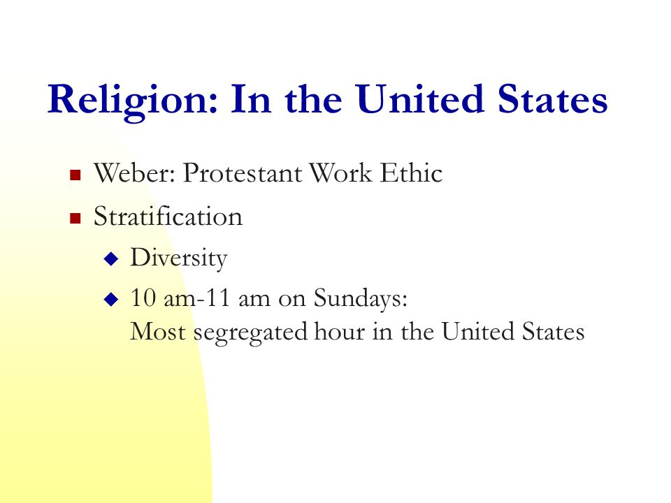 Religion: In the United States Weber: Protestant Work Ethic Stratification  Diversity  10 am-11 am on Sundays: Most segregated hour in the United States