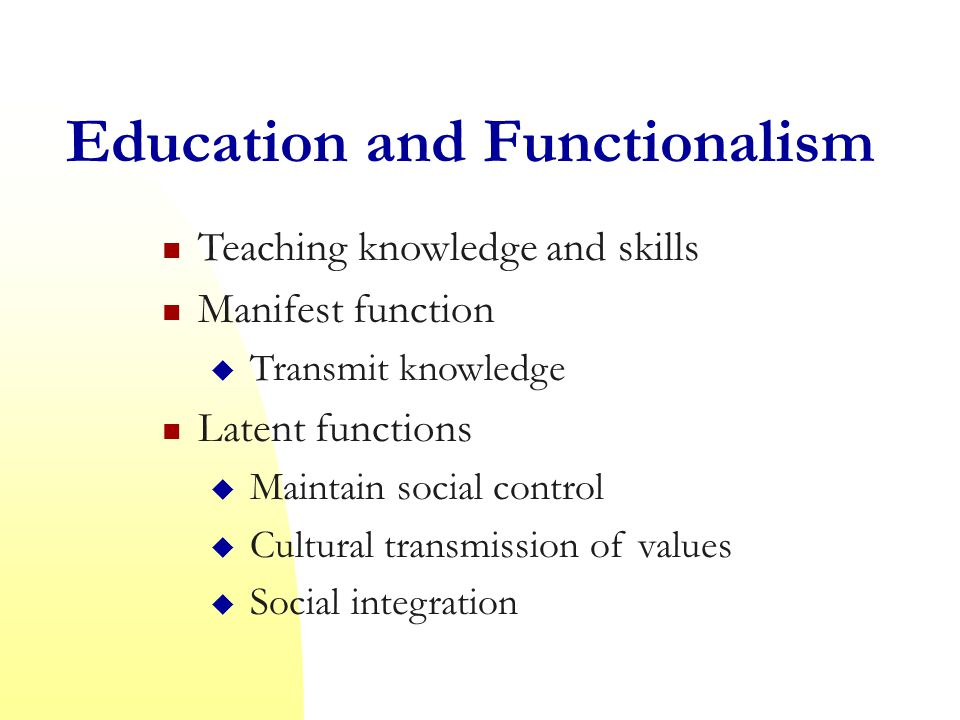 Education and Functionalism Teaching knowledge and skills Manifest function  Transmit knowledge Latent functions  Maintain social control  Cultural transmission of values  Social integration