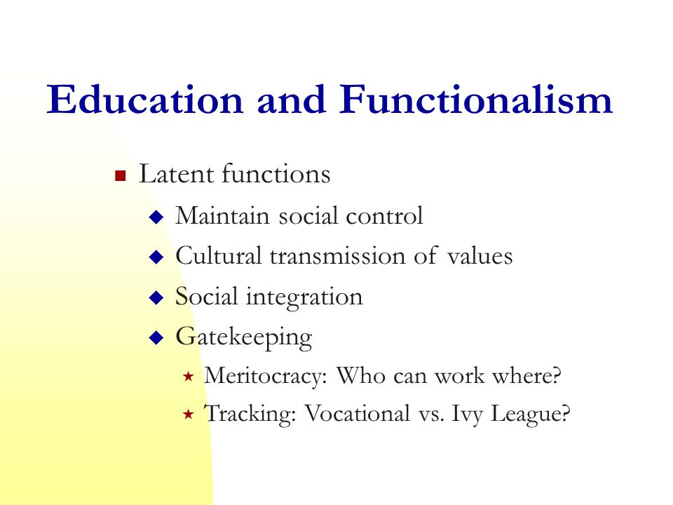 Education and Functionalism Latent functions  Maintain social control  Cultural transmission of values  Social integration  Gatekeeping  Meritocracy: Who can work where.