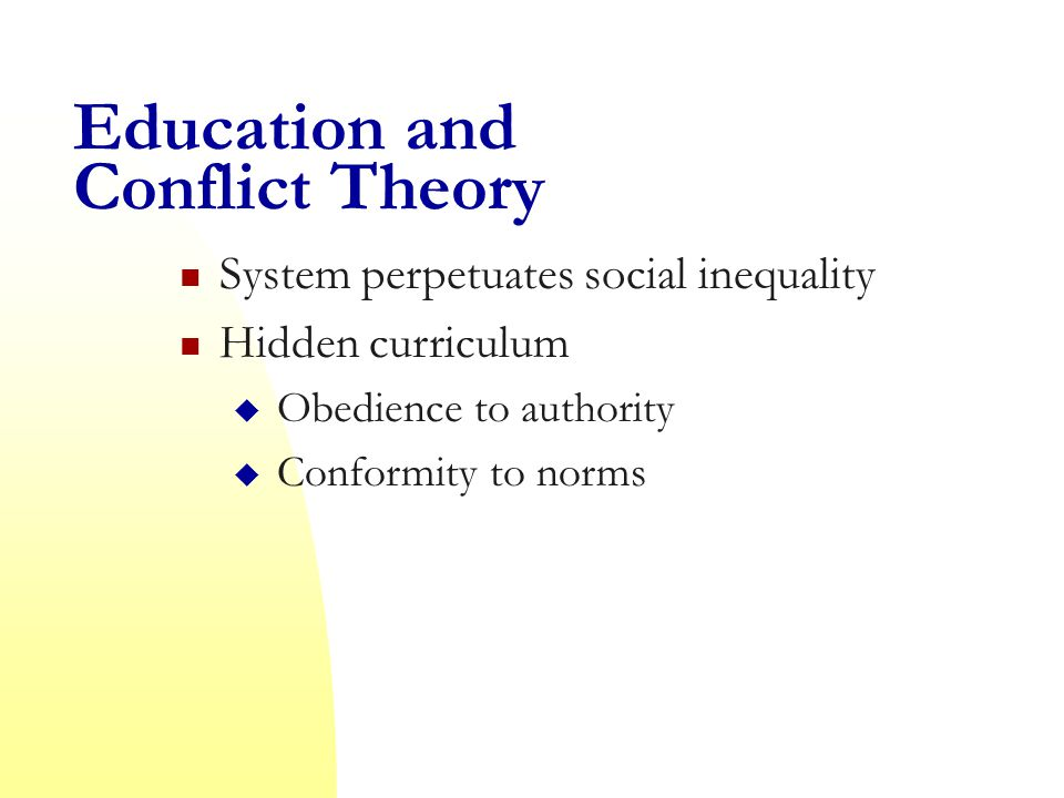 Education and Conflict Theory System perpetuates social inequality Hidden curriculum  Obedience to authority  Conformity to norms