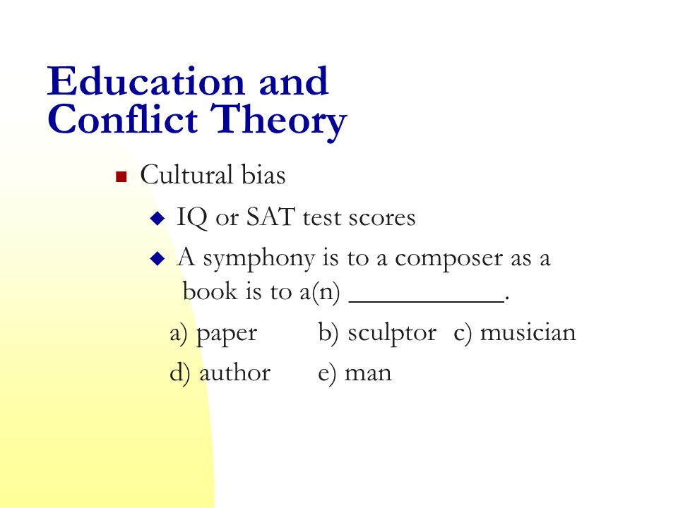 Education and Conflict Theory Cultural bias  IQ or SAT test scores  A symphony is to a composer as a book is to a(n) ___________.