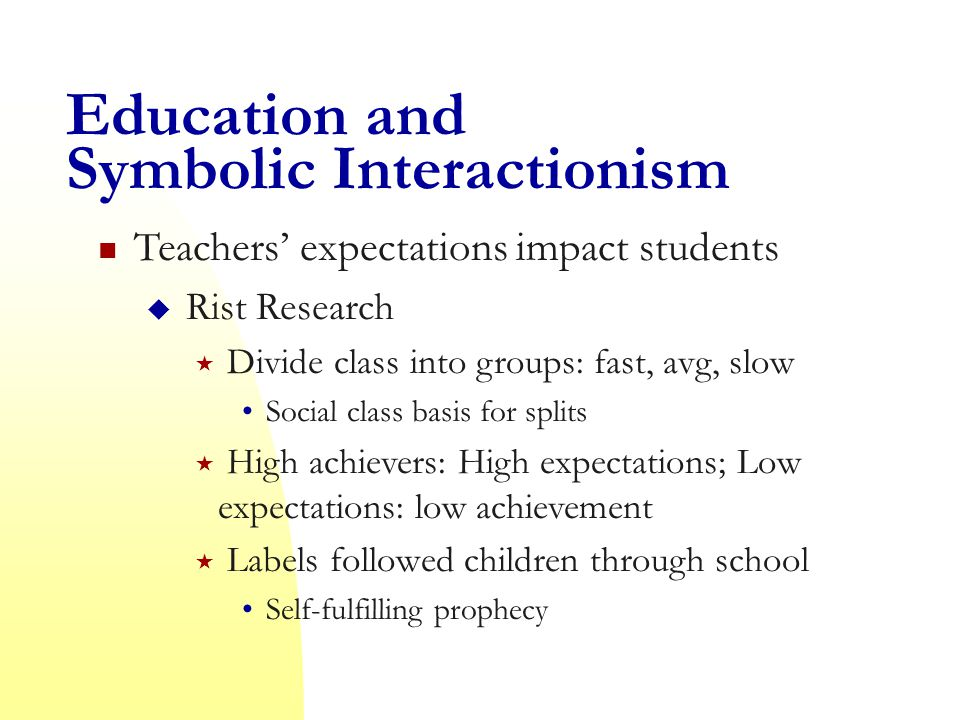 Education and Symbolic Interactionism Teachers' expectations impact students  Rist Research  Divide class into groups: fast, avg, slow Social class basis for splits  High achievers: High expectations; Low expectations: low achievement  Labels followed children through school Self-fulfilling prophecy