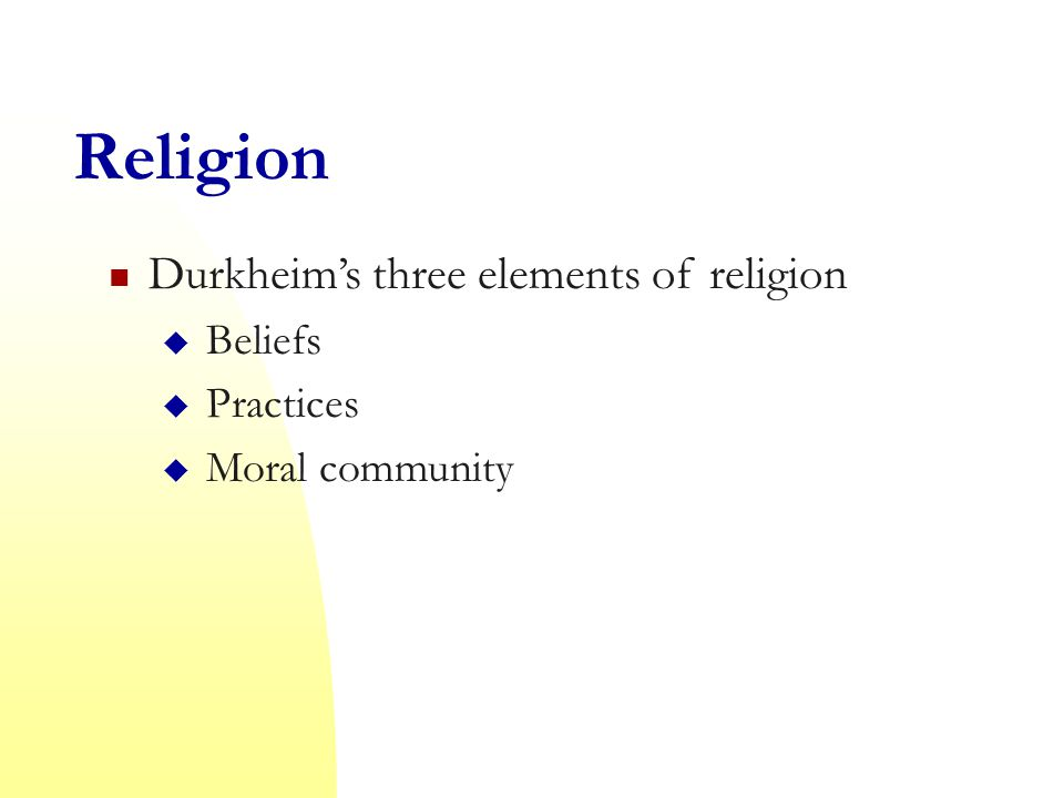 Religion Durkheim's three elements of religion  Beliefs  Practices  Moral community