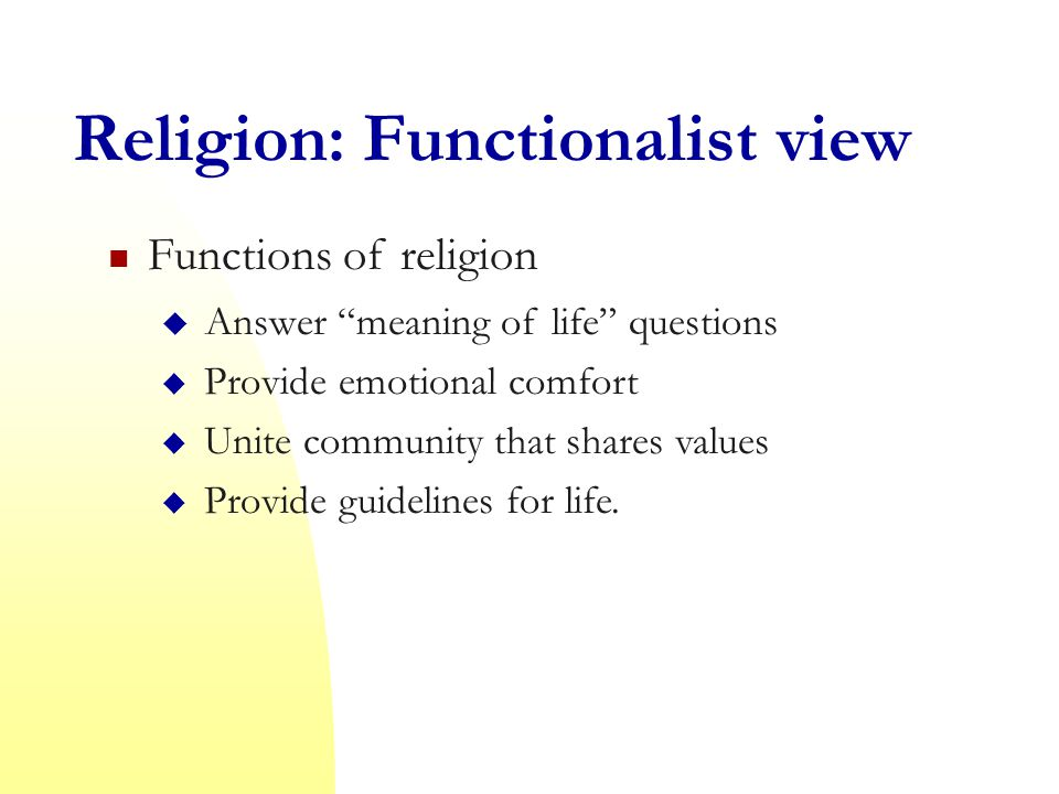 Religion: Functionalist view Functions of religion  Answer meaning of life questions  Provide emotional comfort  Unite community that shares values  Provide guidelines for life.