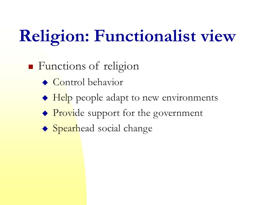 Religion: Functionalist view Functions of religion  Control behavior  Help people adapt to new environments  Provide support for the government  Spearhead social change