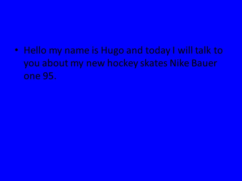 Hello my name is Hugo and today I will talk to you about my new hockey skates Nike Bauer one 95.