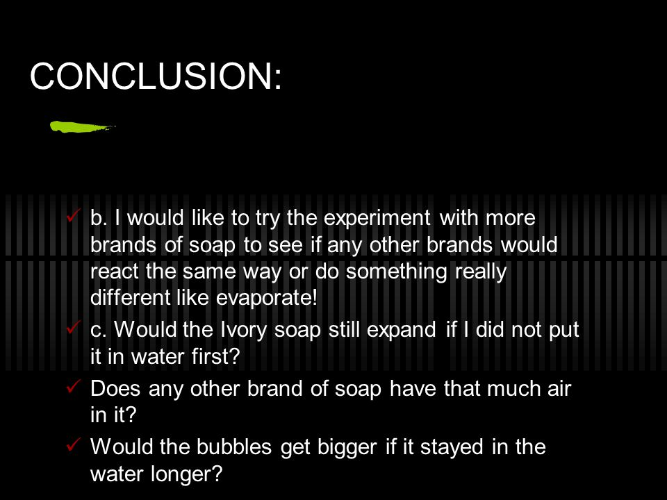 CONCLUSION: a. Yes, my hypothesis was correct. I thought the bar of soap would expand and change shape but I didn't really know why it would until I d