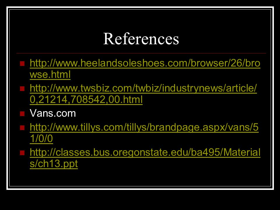 References http://www.heelandsoleshoes.com/browser/26/bro wse.html http://www.heelandsoleshoes.com/browser/26/bro wse.html http://www.twsbiz.com/twbiz/industrynews/article/ 0,21214,708542,00.html http://www.twsbiz.com/twbiz/industrynews/article/ 0,21214,708542,00.html Vans.com http://www.tillys.com/tillys/brandpage.aspx/vans/5 1/0/0 http://www.tillys.com/tillys/brandpage.aspx/vans/5 1/0/0 http://classes.bus.oregonstate.edu/ba495/Material s/ch13.ppt http://classes.bus.oregonstate.edu/ba495/Material s/ch13.ppt